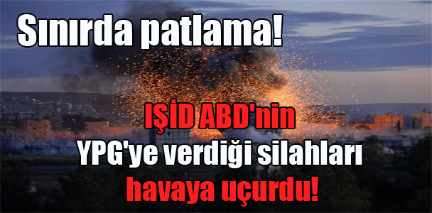 Sınırda patlama! IŞİD ABD'nin YPG'ye verdiği siilahları havaya uçurdu!