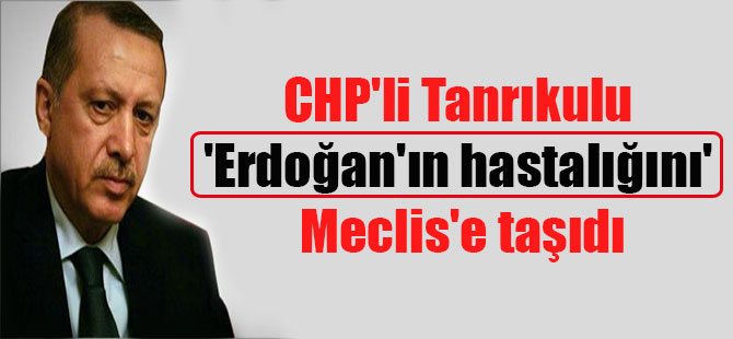 CHP'li Tanrıkulu 'Erdoğan'ın hastalığını' Meclis'e taşıdı