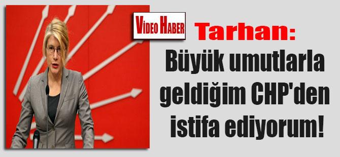 Tarhan: Büyük umutlarla geldiğim CHP'den istifa ediyorum