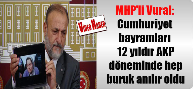 MHP'li Vural: Cumhuriyet bayramları 12 yıldır AKP döneminde hep buruk anılır oldu