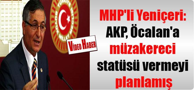 MHP'li Yeniçeri: AKP, Öcalan'a müzakereci statüsü vermeyi planlamış