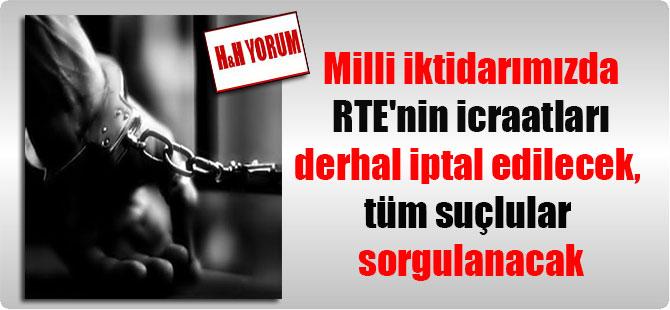 Milli iktidarımızda RTE'nin icraatları derhal iptal edilecek, tüm suçlular sorgulanacak