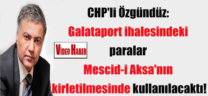 CHP'li Özgündüz: Galataport ihalesindeki paralar Mescid-i Aksa'nın kirletilmesinde kullanılacaktı!