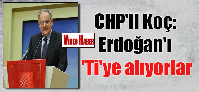 CHP'li Koç: Erdoğan'ı 'Ti'ye alıyorlar