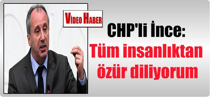 CHP'li İnce: Tüm insanlıktan özür diliyorum