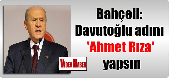 Bahçeli: Davutoğlu adını 'Ahmet Rıza' yapsın