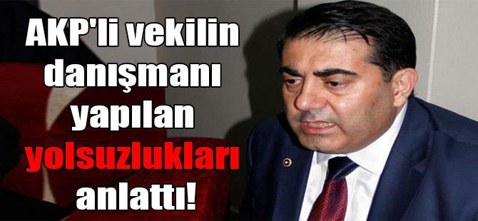AKP'li vekilin danışmanı yapılan yolsuzlukları anlattı