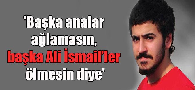'Başka analar ağlamasın, başka Ali İsmail'ler ölmesin diye'