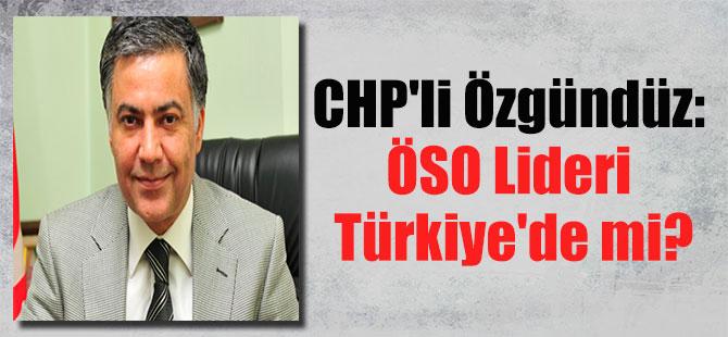 CHP'li Özgündüz: ÖSO Lideri Türkiye'de mi?