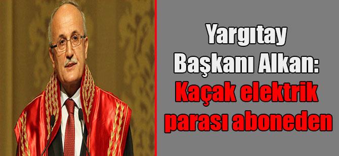 Yargıtay Başkanı Alkan: Kaçak elektrik parası aboneden
