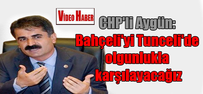 CHP'li Aygün: Bahçeli'yi Tunceli'de olgunlukla karşılayacağız