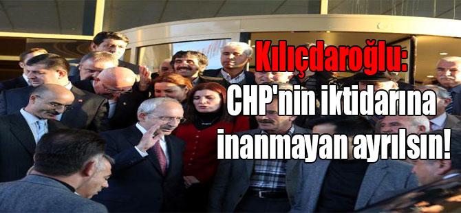 Kılıçdaroğlu: CHP'nin iktidarına inanmayan ayrılsın!