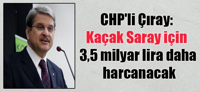 CHP'li Çıray: Kaçak Saray için 3,5 milyar lira daha harcanacak