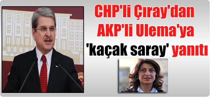 CHP'li Çıray'dan AKP'li Ulema'ya 'kaçak saray' yanıtı