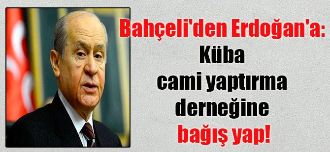 Bahçeli'den Erdoğan'a: Küba cami yaptırma derneğine bağış yap!