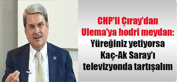 CHP'li Çıray'dan Ulema'ya hodri meydan: Yüreğiniz yetiyorsa Kaç-Ak Saray'ı televizyonda tartışalım