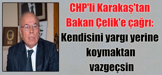 CHP'li Karakaş'tan Bakan Çelik'e çağrı: Kendisini yargı yerine koymaktan vazgeçsin