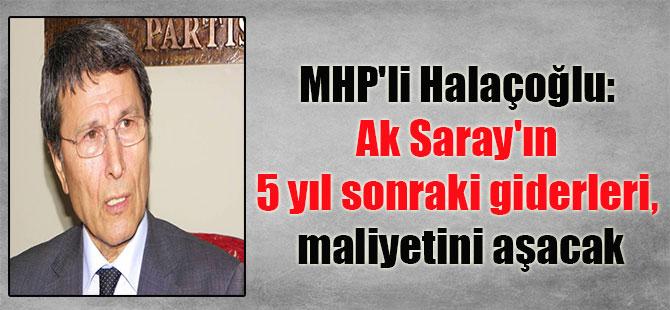 MHP'li Halaçoğlu: Ak Saray'ın 5 yıl sonraki giderleri, maliyetini aşacak