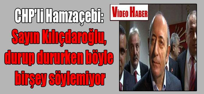 CHP'li Hamzaçebi: Sayın Kılıçdaroğlu, durup dururken böyle birşey söylemiyor