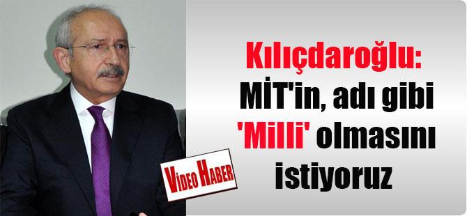 Kılıçdaroğlu: MİT'in, adı gibi 'Milli' olmasını istiyoruz