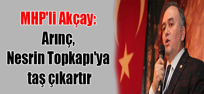 MHP'li Akçay: Arınç, Nesrin Topkapı'ya taş çıkartır