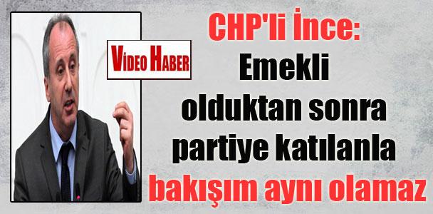 CHP'li İnce: Emekli olduktan sonra partiye katılanla bakışım aynı olamaz