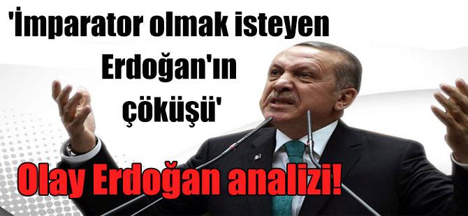 Olay Erdoğan analizi! 'İmparator olmak isteyen Erdoğan'ın çöküşü'