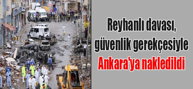 Reyhanlı davası, güvenlik gerekçesiyle Ankara'ya nakledildi