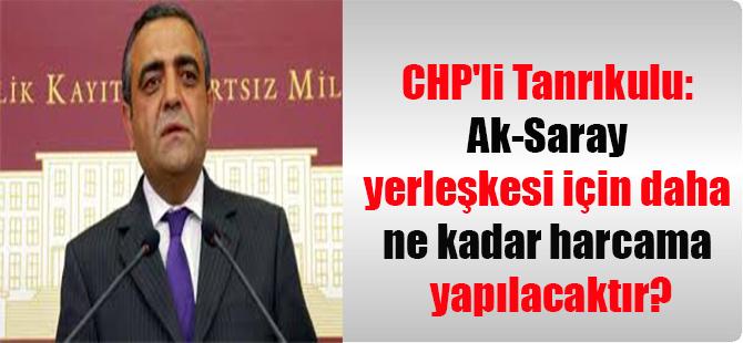 CHP'li Tanrıkulu: Ak-Saray yerleşkesi için daha ne kadar harcama yapılacaktır?