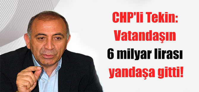 CHP'li Tekin: Vatandaşın 6 milyar lirası yandaşa gitti!