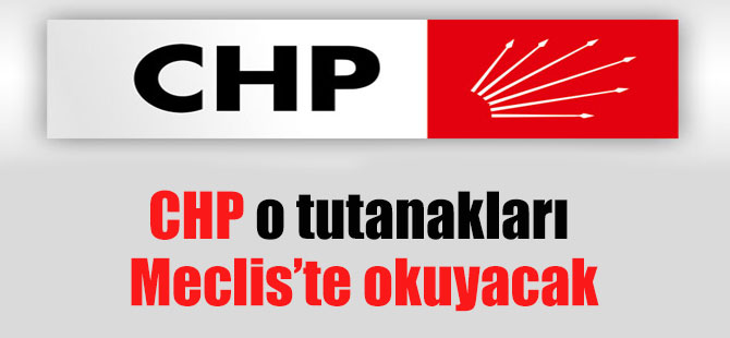 CHP o tutanakları Meclis'te okuyacak