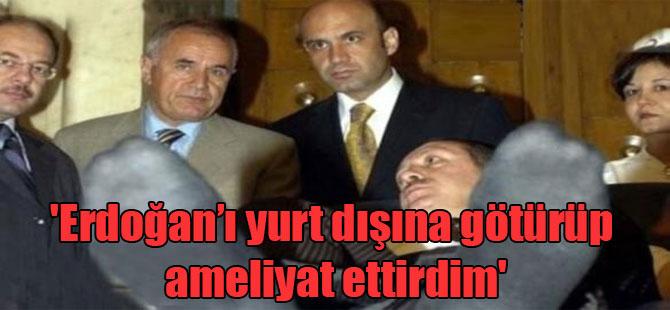 'Erdoğan'ı yurt dışına götürüp ameliyat ettirdim'
