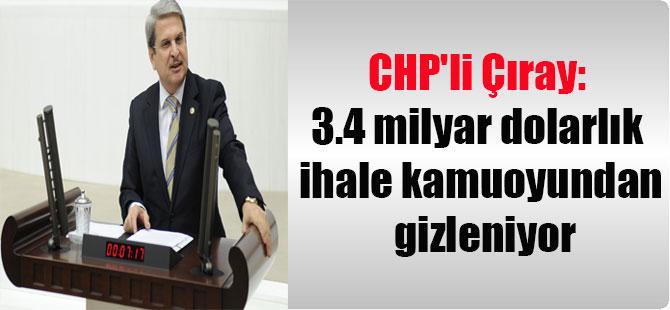 CHP'li Çıray: 3.4 milyar dolarlık ihale kamuoyundan gizleniyor