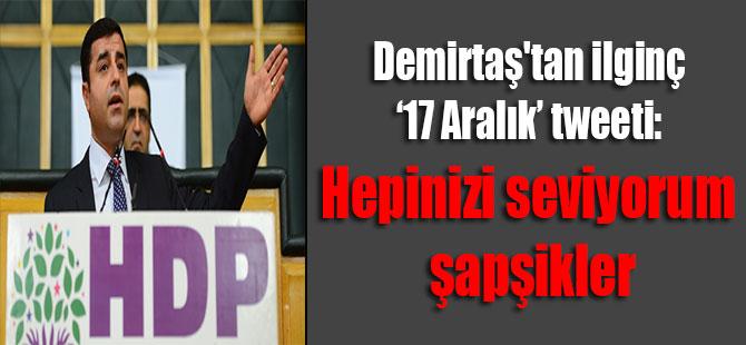 Demirtaş'tan ilginç '17 Aralık' tweeti: Hepinizi seviyorum şapşikler