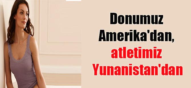 Donumuz Amerika'dan, atletimiz Yunanistan'dan