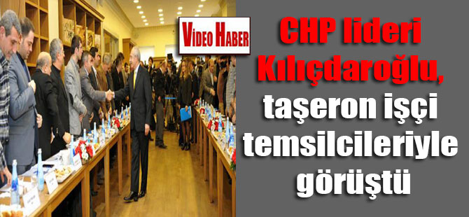 CHP lideri Kılıçdaroğlu, taşeron işçi temsilcileriyle görüştü
