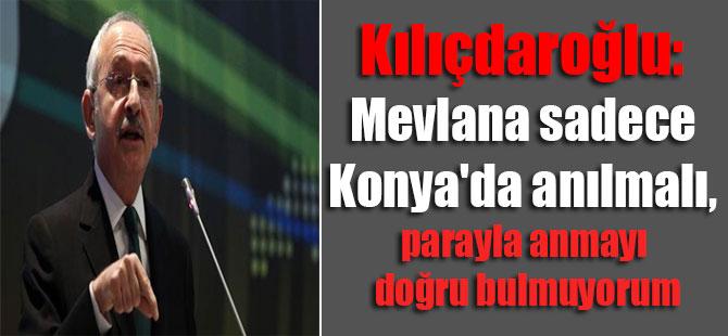 Kılıçdaroğlu: Mevlana sadece Konya'da anılmalı, parayla anmayı doğru bulmuyorum