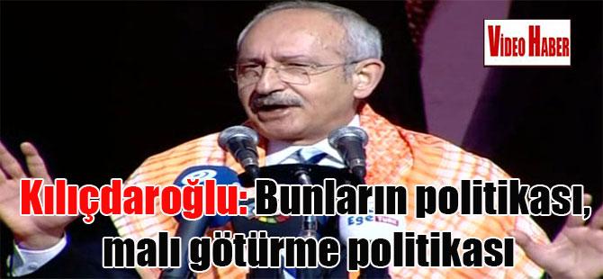 Kılıçdaroğlu: Bunların politikası, malı götürme politikası