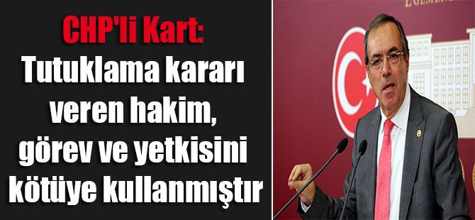CHP'li Kart: Tutuklama kararı veren hakim, görev ve yetkisini kötüye kullanmıştır