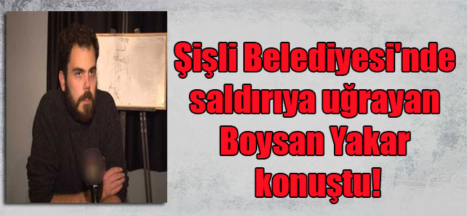Şişli Belediyesi'nde saldırıya uğrayan Boysan Yakar konuştu!