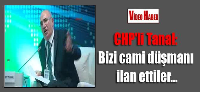 CHP'li Tanal: Bizi cami düşmanı ilan ettiler