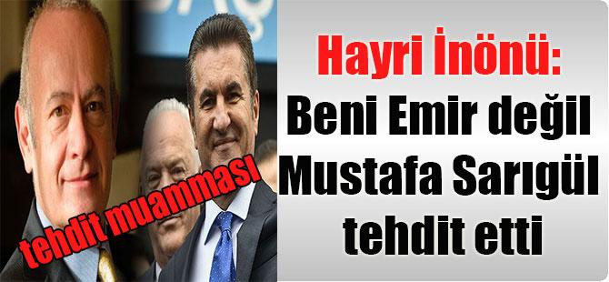 Hayri İnönü: Beni Emir değil Mustafa Sarıgül tehdit etti