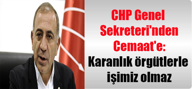 CHP Genel Sekreteri'nden Cemaat'e: Karanlık örgütlerle işimiz olmaz