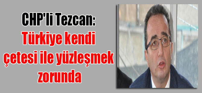 CHP'li Tezcan: Türkiye kendi çetesi ile yüzleşmek zorunda