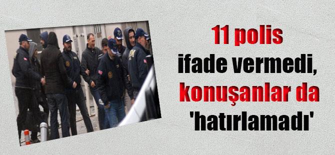 11 polis ifade vermedi, konuşanlar da 'hatırlamadı'