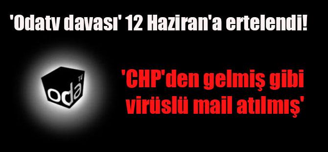 'Odatv davası' 12 Haziran'a ertelendi! 'CHP'den gelmiş gibi virüslü mail atılmış'