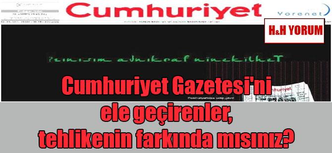 Cumhuriyet Gazetesi'ni ele geçirenler, tehlikenin farkında mısınız?