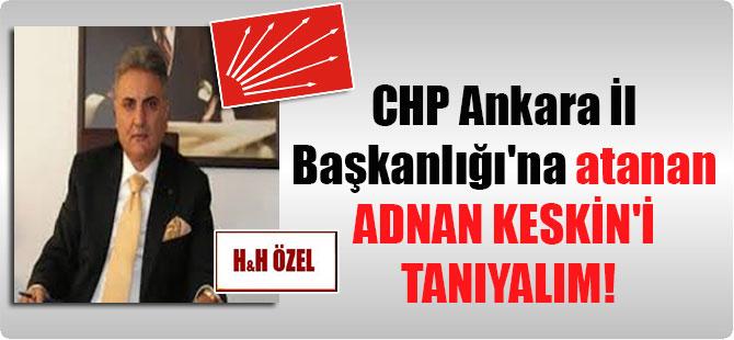 CHP Ankara İl Başkanlığı'na atanan Adnan Keskin'i tanıyalım!