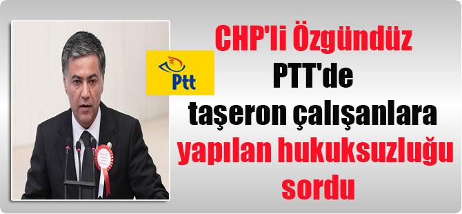 CHP'li Özgündüz PTT'de taşeron çalışanlara yapılan hukuksuzluğu sordu