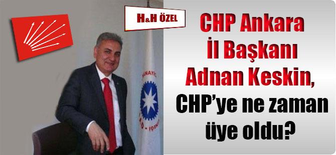 CHP Ankara İl Başkanı Adnan Keskin, CHP'ye ne zaman üye oldu?